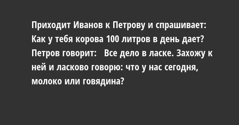 Приходит Иванов к Петрову и спрашивает:  —  Как у тебя корова 100 литров в день дает? Петров говорит:  —  Все дело в ласке. Захожу к ней и ласково говорю: что у нас сегодня, молоко или говядина?