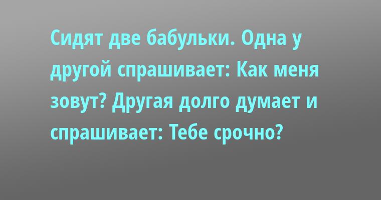 Сидят две бабульки. Одна у другой спрашивает: — Как меня зовут? Другая долго думает и спрашивает: — Тебе срочно?