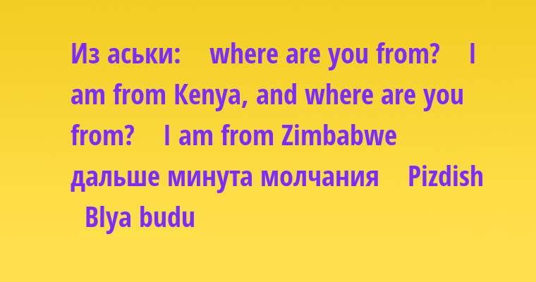 Из аськи:   —  whеrе аrе уоu frоm?   —  I аm frоm Кеnуа, аnd whеrе аrе уоu frоm?   —  I аm frоm Zimbаbwе  дальше минута молчания   —  Рizdish   —  Вlуа budu