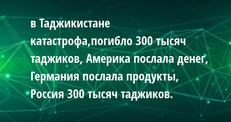 в Таджикистане катастрофа,погибло 300 тысяч таджиков, Америка послала денег, Германия послала продукты, Россия — 300 тысяч таджиков.