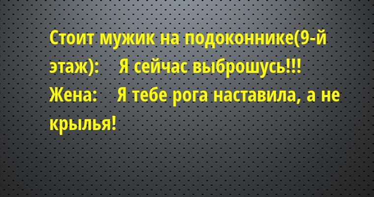 Стоит мужик на подоконнике(9-й этаж):    — Я сейчас выброшусь!!!    Жена:    — Я тебе рога наставила, а не крылья!