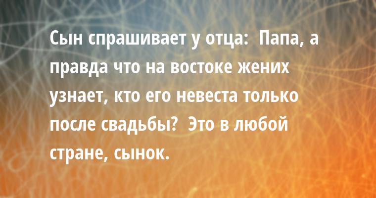 Сын спрашивает у отца: —  Папа, а правда что на востоке жених узнает, кто его невеста только после свадьбы? —  Это в любой стране, сынок.