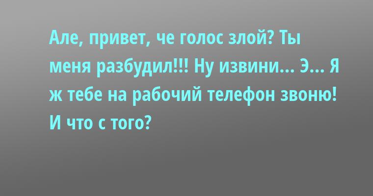 — Але, привет, че голос злой? — Ты меня разбудил!!! — Ну извини… Э… Я ж тебе на рабочий телефон звоню! — И что с того?