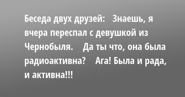 Беседа двух друзей:   — Знаешь, я вчера переспал с девушкой из Чернобыля.    — Да ты что, она была радиоактивна?    — Ага! Была и рада, и активна!!!