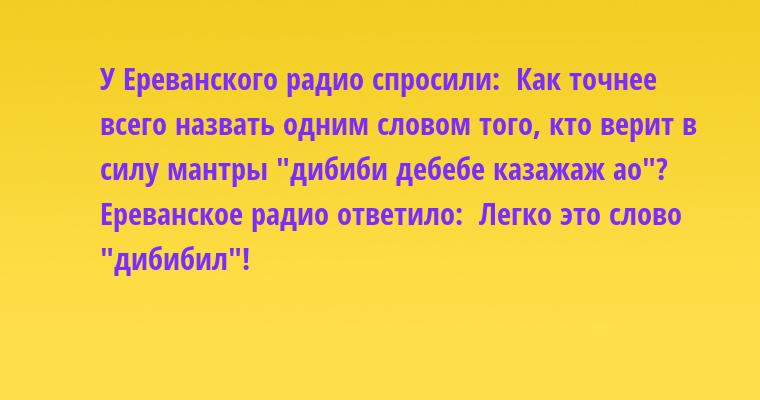 У Ереванского радио спросили:  - Как точнее всего назвать одним словом того, кто верит в силу мантры