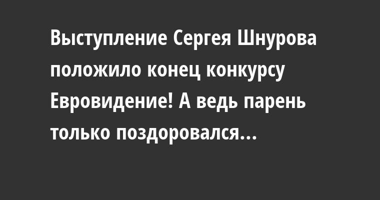 Выступление Сергея Шнурова положило конец конкурсу Евровидение! А ведь парень только поздоровался...
