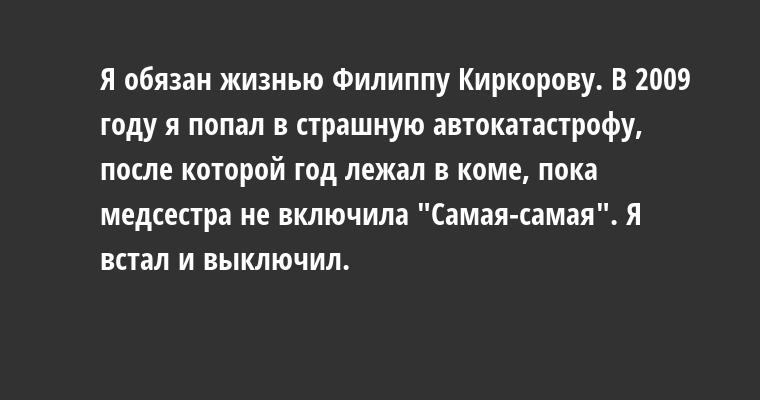 Я обязан жизнью Филиппу Киркорову. В 2009 году я попал в страшную автокатастрофу, после которой год лежал в коме, пока медсестра не включила