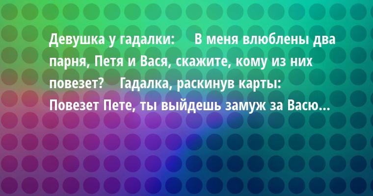 Девушка у гадалки:    —  В меня влюблены два парня, Петя и Вася, скажите, кому из них повезет?    Гадалка, раскинув карты:    —  Повезет Пете, ты выйдешь замуж за Васю...