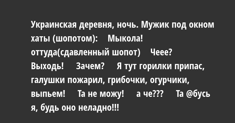 Украинская деревня, ночь. Мужик под окном хаты (шопотом):    — Мыкола!   оттуда(сдавленный шопот)   —  Чеее?    —  Выходь!    —  Зачем?    —  Я тут горилки припас, галушки пожарил, грибочки, огурчики, выпьем!    —  Та не можу!    —  а че???    —  Та @бусь я, будь оно неладно!!!