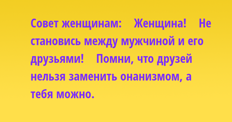 Совет женщинам:    Женщина!    Не становись между мужчиной и его друзьями!    Помни, что друзей нельзя заменить онанизмом, а тебя можно.