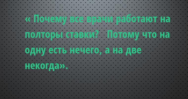 « Почему все врачи работают на полторы ставки?   — Потому что на одну — есть нечего, а на две — некогда».
