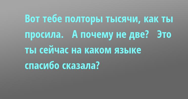 —  Вот тебе полторы тысячи, как ты просила.  —  А почему не две?  —  Это ты сейчас на каком языке спасибо сказала?
