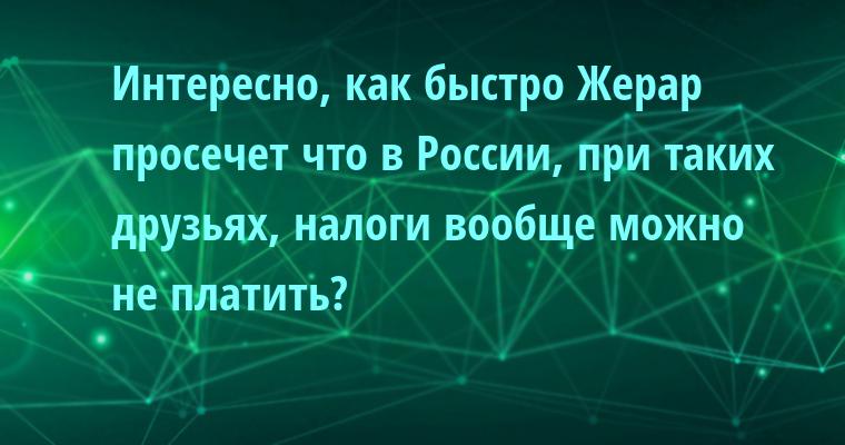 Интересно, как быстро Жерар просечет что в России, при таких друзьях, налоги вообще можно не платить?