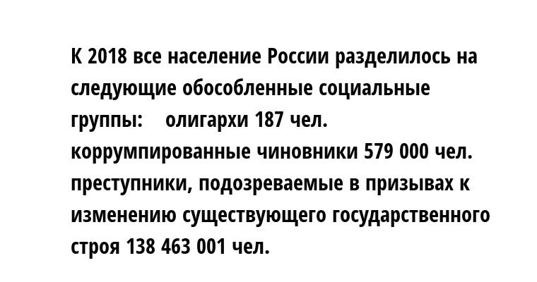 К 2018 все население России разделилось на следующие обособленные социальные группы:    — олигархи 187 чел.    — коррумпированные чиновники 579 000 чел.    — преступники, подозреваемые в призывах к изменению существующего государственного строя 138 463 001 чел.