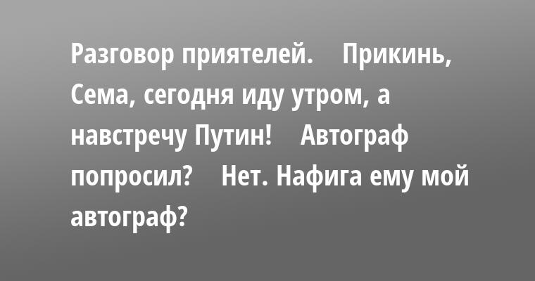 Разговор приятелей.    — Прикинь, Сема, сегодня иду утром, а навстречу — Путин!    — Автограф попросил?    — Нет. Нафига ему мой автограф?