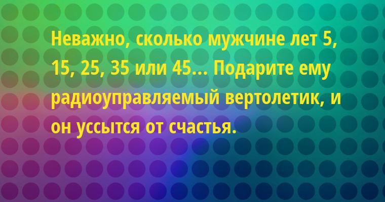 Неважно, сколько мужчине лет — 5, 15, 25, 35 или 45... Подарите ему радиоуправляемый вертолетик, и он уссытся от счастья.