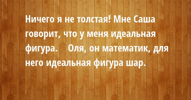 — Ничего я не толстая! Мне Саша говорит, что у меня идеальная фигура.    — Оля, он математик, для него идеальная фигура — шар.