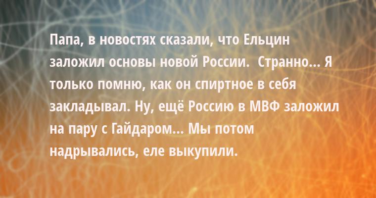 - Папа, в новостях сказали, что Ельцин заложил основы новой России.  - Странно... Я только помню, как он спиртное в себя закладывал. Ну, ещё Россию в МВФ заложил на пару с Гайдаром... Мы потом надрывались, еле выкупили.