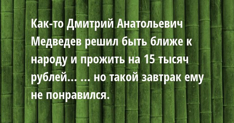 Как-то Дмитрий Анатольевич Медведев решил быть ближе к народу и прожить на 15 тысяч рублей... ... но такой завтрак ему не понравился.