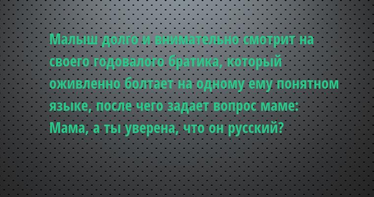 Малыш долго и внимательно смотрит на своего годовалого братика, который оживленно болтает на одному ему понятном языке, после чего задает вопрос маме:   — Мама, а ты уверена, что он русский?