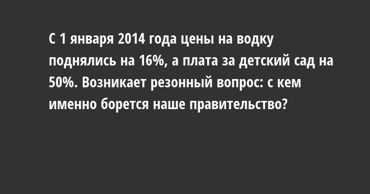 С 1 января 2014 года цены на водку поднялись на 16%, а плата за детский сад — на 50%. Возникает резонный вопрос: с кем именно борется наше правительство?