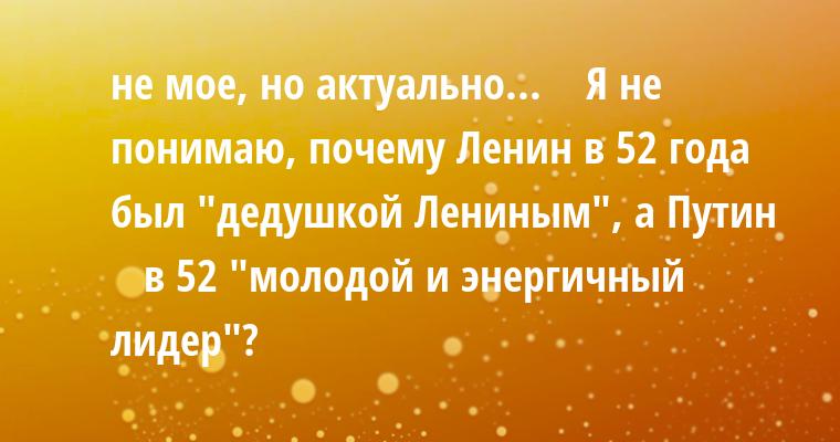 не мое, но актуально...    — Я не понимаю, почему Ленин в 52 года был