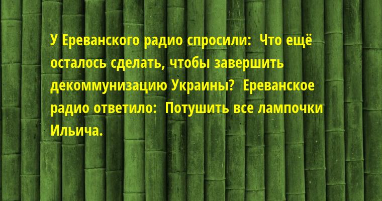 У Ереванского радио спросили:  — Что ещё осталось сделать, чтобы завершить декоммунизацию Украины?  Ереванское радио ответило:  — Потушить все лампочки Ильича.