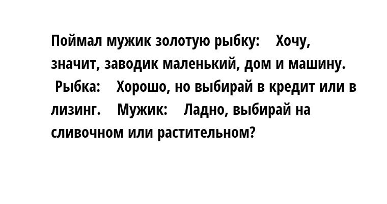 Поймал мужик золотую рыбку:    — Хочу, значит, заводик маленький, дом и машину.    Рыбка:    — Хорошо, но выбирай — в кредит или в лизинг.    Мужик:    — Ладно, выбирай — на сливочном или растительном?