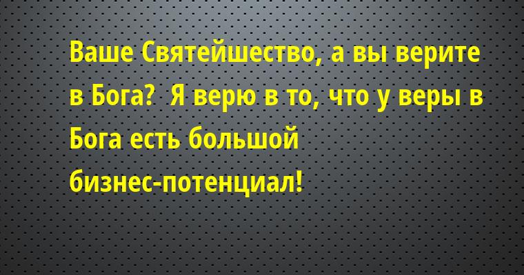 - Ваше Святейшество, а вы верите в Бога?  - Я верю в то, что у веры в Бога есть большой бизнес-потенциал!