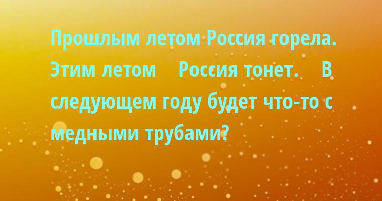 Прошлым летом Россия горела. Этим летом    Россия тонет.    В следующем году будет что-то с медными трубами?