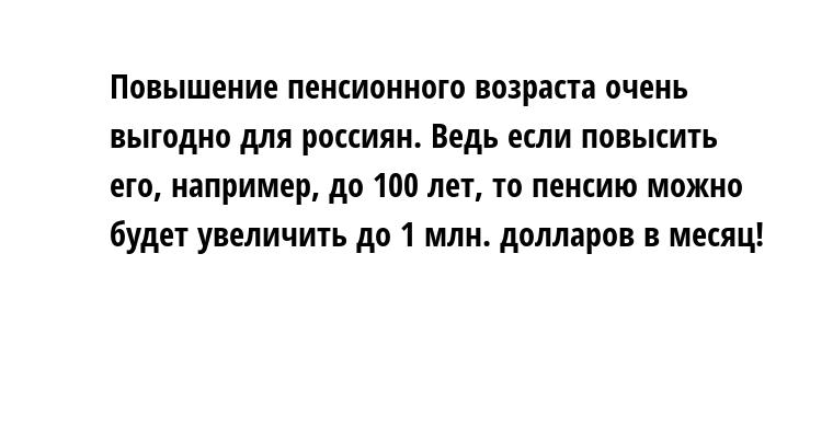 Повышение пенсионного возраста очень выгодно для россиян. Ведь если повысить его, например, до 100 лет, то пенсию можно будет увеличить до 1 млн. долларов в месяц!