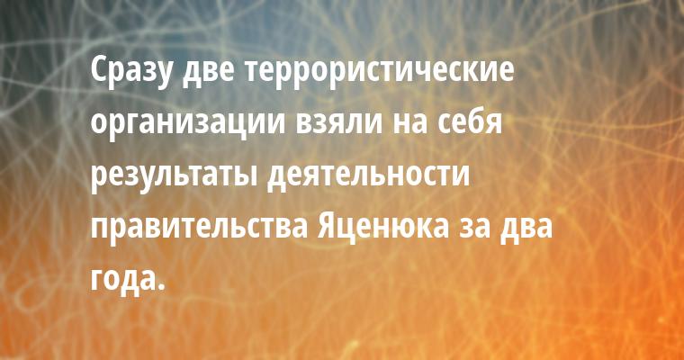 Сразу две террористические организации взяли на себя результаты деятельности правительства Яценюка за два года.