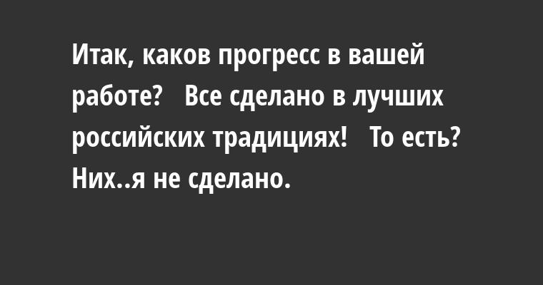 —  Итак, каков прогресс в вашей работе?  —  Все сделано в лучших российских традициях!  —  То есть?  —  Них..я не сделано.