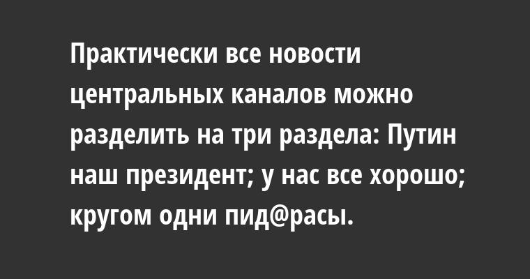 Практически все новости центральных каналов можно разделить на три раздела: Путин — наш президент; у нас все хорошо; кругом одни пид@расы.
