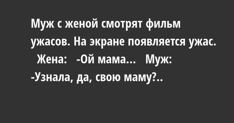 Муж с женой смотрят фильм ужасов. На экране появляется ужас.   Жена:   -Ой мама...   Муж:   -Узнала, да, свою маму?..