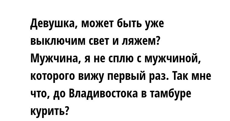 —  Девушка, может быть уже выключим свет и ляжем? — Мужчина, я не сплю с мужчиной, которого вижу первый раз. — Так мне что, до Владивостока в тамбуре курить?