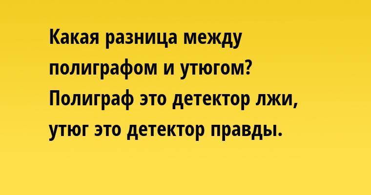 —  Какая разница между полиграфом и утюгом?    — Полиграф — это детектор лжи, утюг — это детектор правды.