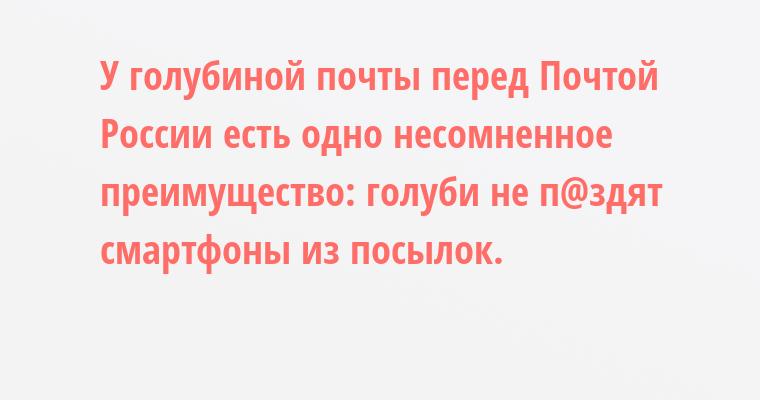 У голубиной почты перед Почтой России есть одно несомненное преимущество: голуби не п@здят смартфоны из посылок.