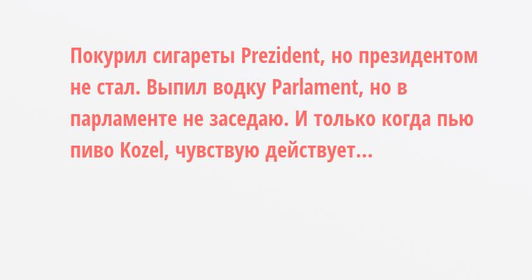 Покурил сигареты Prezident, но президентом не стал. Выпил водку Parlament, но в парламенте не заседаю. И только когда пью пиво Kozel, чувствую — действует…