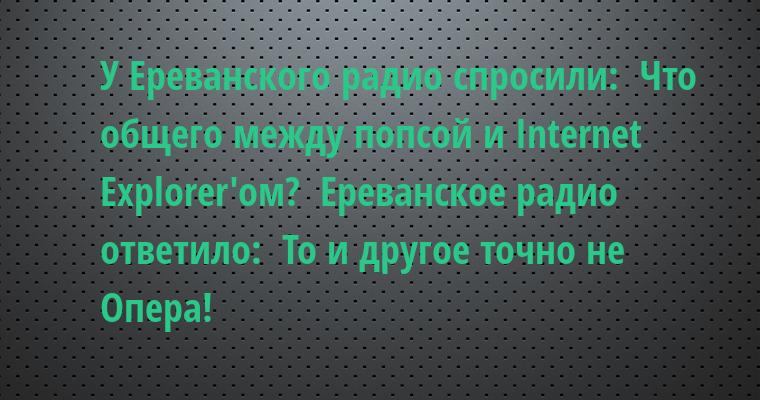 У Ереванского радио спросили:  - Что общего между попсой и Internet Explorer'ом?  Ереванское радио ответило:  - То и другое - точно не Опера!