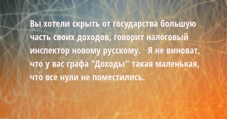 - Вы хотели скрыть от государства большую часть своих доходов, - говорит налоговый инспектор новому русскому.   - Я не виноват, что у вас графа