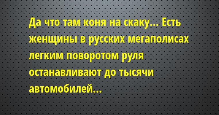 Да что там коня на скаку… Есть женщины в русских мегаполисах — легким поворотом руля останавливают до тысячи автомобилей…