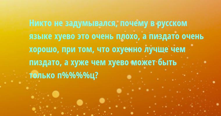 Никто не задумывался, почему в русском языке хуево - это очень плохо, а пиздато - очень хорошо, при том, что охуенно - лучше чем пиздато, а хуже чем хуево может быть только п%%%%ц?