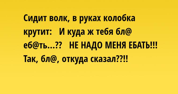 Сидит волк, в руках колобка крутит:  —  И куда ж тебя бл@ еб@ть...??  —  НЕ НАДО МЕНЯ ЕБАТЬ!!!  —  Так, бл@, откуда сказал??!!
