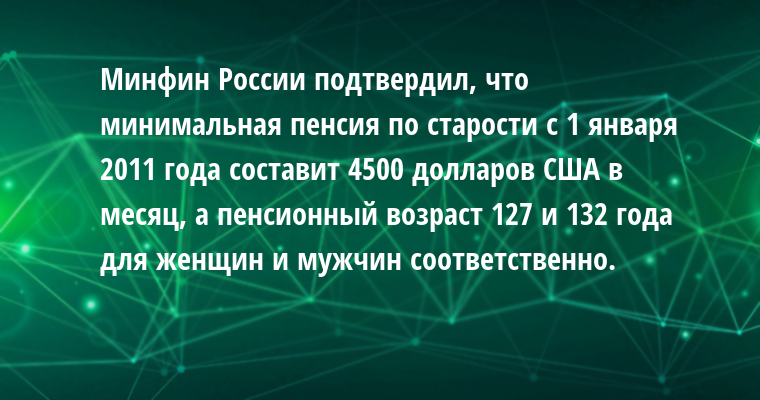Минфин России подтвердил, что минимальная пенсия по старости с 1 января 2011 года составит 4500 долларов США в месяц, а пенсионный возраст - 127 и 132 года для женщин и мужчин соответственно.