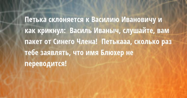 Петька склоняется к Василию Ивановичу и как крикнул:  - Василь Иваныч, слушайте, вам пакет от Синего Члена!  - Петькааа, сколько раз тебе заявлять, что имя Блюхер не переводится!