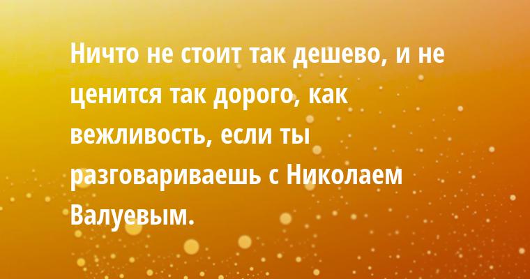 Ничто не стоит так дешево, и не ценится так дорого, как вежливость, если ты разговариваешь с Николаем Валуевым.