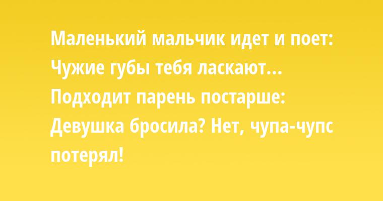 Маленький мальчик идет и поет: — Чужие губы тебя ласкают... Подходит парень постарше: — Девушка бросила? — Нет, чупа-чупс потерял!