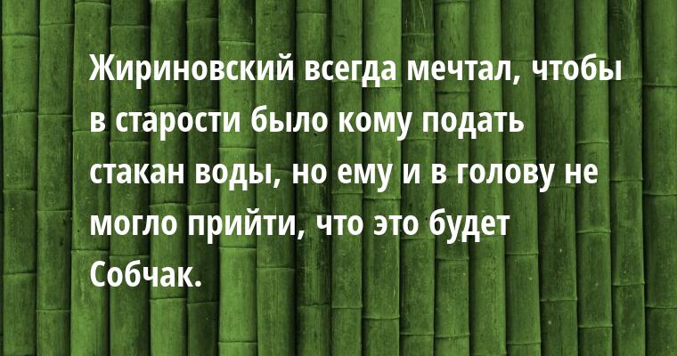 Жириновский всегда мечтал, чтобы в старости было кому подать стакан воды, но ему и в голову не могло прийти, что это будет Собчак.