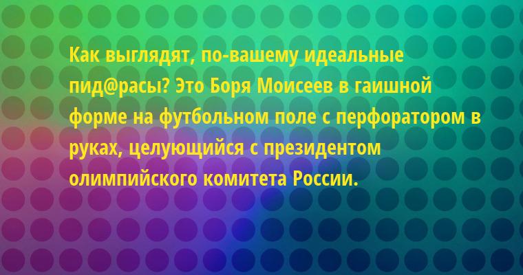 — Как выглядят, по-вашему идеальные пид@расы? — Это Боря Моисеев в гаишной форме на футбольном поле с перфоратором в руках, целующийся с президентом олимпийского комитета России.
